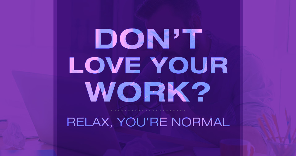 Don't Love Your Work?  Relax, You're Normal
