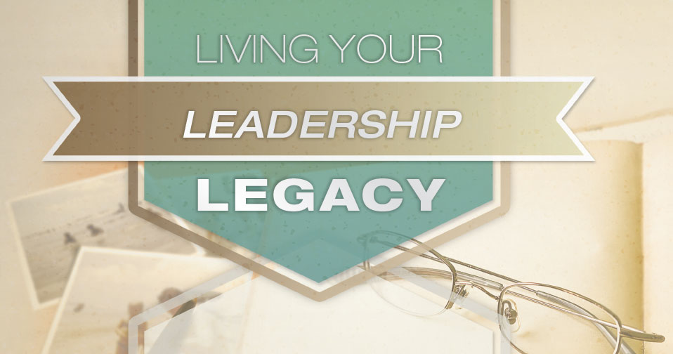 Living Your Leadership Legacy