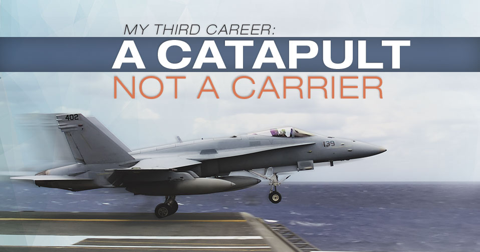 My Third Career: A Catapult, Not A Carrier