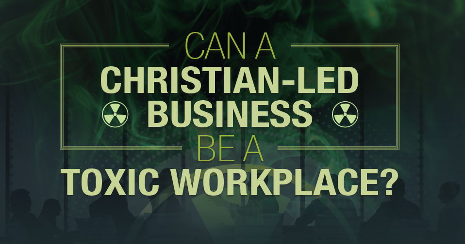 Can a Christian-Led Business be a Toxic Workplace?